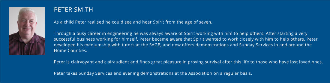 PETER SMITH As a child Peter realised he could see and hear Spirit from the age of seven.   Through a busy career in engineering he was always aware of Spirit working with him to help others. After starting a very successful business working for himself, Peter became aware that Spirit wanted to work closely with him to help others. Peter  developed his mediumship with tutors at the SAGB, and now offers demonstrations and Sunday Services in and around the Home Counties.  Peter is clairvoyant and clairaudient and finds great pleasure in proving survival after this life to those who have lost loved ones.  Peter takes Sunday Services and evening demonstrations at the Association on a regular basis.